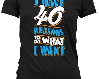 40th Birthday Gifts For Her 40th Birthday T Shirt Presents For Her 40 Years Old I Have 40 Reasons To Do What I Want Ladies Tee DAT-130