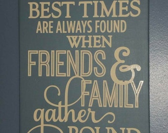 The Best Times are when Friends & Family Gather Home Decor Sign