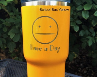 "Custom ""Have a Day"" RTIC, YETI, vacuum insulated tumbler, powder coated and laser engraved/etched"