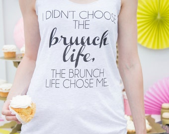 I didn't choose the brunch life, the brunch life chose me / white tank top - morning - mimosa - breakfast - sunday funday - brunch hard