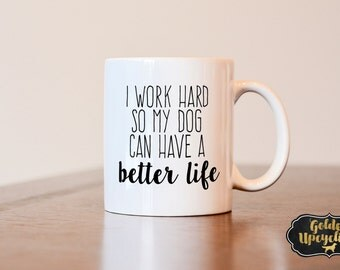 I Work Hard So My Dog Can Have a Better Life, Dog Lover Mug, Dog Lover Gift, Dog Mom Mug, Dog Mom Gift, Single Dog Parent, Stay At Home Dog
