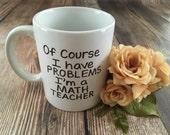 Of Course I Have Problems I'm A Math Teacher, Hand Drawn Mug,  Coffee  Mug, Gift for Math Teacher
