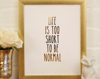 Gold Foil Print-- Life is Too Short to be Normal
