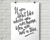 If You Don't Like Where You Are, Move. You Are Not A Tree - Inspirational Quote Typography Poster Printable