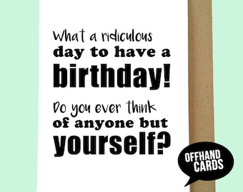 Ridiculous Day To Have A Birthday. Funny Birthday Card, Sarcastic Quote, Humour Quote, Selfish, Me me me, all about you. Blank Inside.