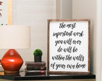 The most important work you will ever do will be within the walls of your own home sign, the most important work sign, framed wood sign, art