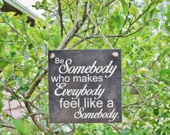 Be Somebody who makes Everybody feel like a Somebody Cute Quote Sign. Wood, Hand Painted 1-Sided Sign. Custom Made - Options Available!!