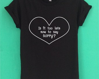 Justin Bieber Is it too late now to say sorry T shirt Top have a screen design handmade size S-M-L-XL.