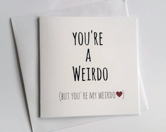 You're a weirdo (but you're my weirdo) greeting card