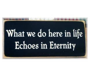 What we do here in life echoes in eternity primitive wood sign
