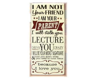 I am not your friend I am your Parent... wood typography sign
