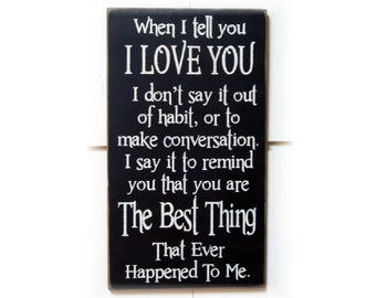 When I tell you I Love You I don't say it out of habit.. to remind you that you are the best thing that ever happened to me wood sign