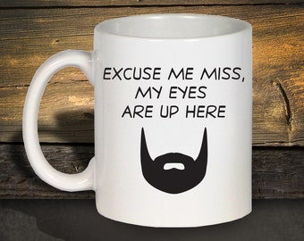 Beard Mug, Funny Coffee Mugs, Excuse Me Miss My Eyes Are Up Here, Beard Coffee Mug, Ceramic Coffee Mug, Coffee Mug, Gift For Men 1114