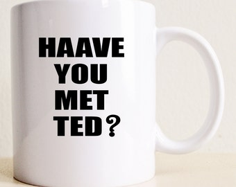 HIMYM Haave You Met Ted? Mug | How I Met Your Mother Mug | College Student Gift | TV Show Gift | Father's Day | Boyfriend Gift | Gag Gift