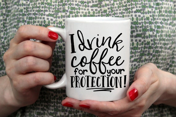 I Drink Coffee For Your Protection | Funny Coffee Gift | Message Mugs | 11 oz.