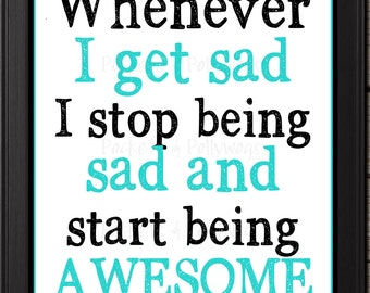 Whenever I Get Sad I Stop Being Sad and Start Being Awesome-digital download-11x14-8x10-