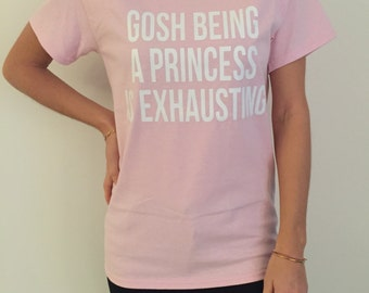 gosh being a princess is exhausting Tshirt Light Pink Fashion funny slogan womens girls sassy cute