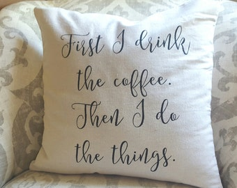 Housewarming Gift - Christmas Gift - Coffee Lover Gift - Coffee Pillow Cover - Coffee Home Decor - First I Drink the Coffee - Throw Pillow