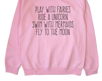 Play With Fairies Ride A Unicorn Swim With Mermaids Fly To The Moon // Sweater // Jumper // Unisex // White Black Grey // S M L XL