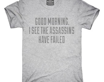 Good Morning I See The Assassins Have Failed T-Shirt, Hoodie, Tank Top, Gifts