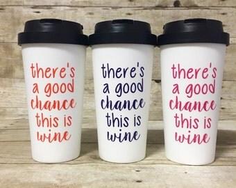 16oz BPA Free Plastic - There's A Good Chance This Is Wine - Funny Custom Travel Coffee Mug