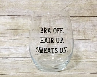Bra Off. Hair Up. Sweats On. Funny Custom Stemless Wine Glass