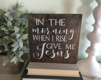 In the morning when I rise give me Jesus, In the morning when I rise give me Jesus sign, Wood sign, Christian decor, wooden sign, give me