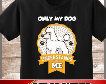 "Poodle Shirt.  Cute ""Only My Dog Understands Me\"" Tee.  Excellent Gift for a Poodle Mom and all Poodle Lovers"