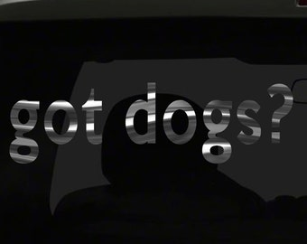 got dogs? Sticker funny Cute Lovely Family Puppies Puppy Pet Animal all chrome and regular vinyl color choices