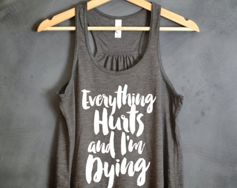 Everything Hurts and I'm Dying Flowy Tank Top,  Workout Tank Tops - Motivational Tank Top, Tumblr, Gym Tank for Women, Running, Motivational