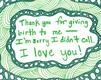 """5x7 greeting card """"Thanks for giving birth to me, I'm sorry I didn't call, I love you!"""