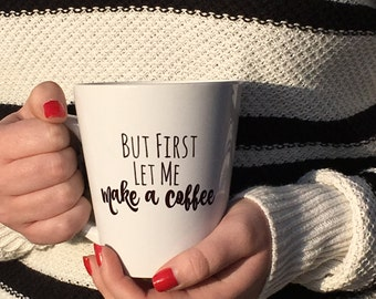 Coffee Mug, Latte Mug, But First Let Me Make a Coffee