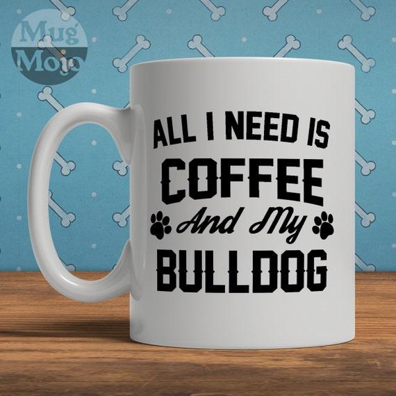 Bulldog Mug All I Need Is Coffee And My Bulldog Ceramic