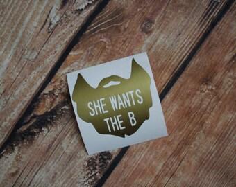 She wants the B | Decal | Beard | Funny | Gift