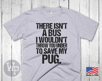 Funny Pug T-Shirt - There Isn't A Bus I Wouldn't Throw You Under To Save My Pug - Dog Lovers Apparel
