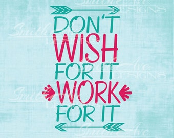 Don't Wish for it Work for it, SVG File, Quote Cut File, Silhouette or Cricut File, Vinyl Cut File, Arrows