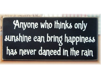 Anyone who thinks only sunshine can bring happiness has never danced in the rain primitive wood sign