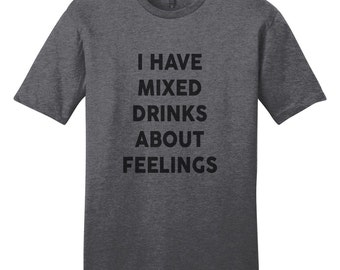 I Have Mixed Drinks About Feelings - Funny T-Shirt