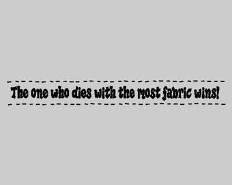 The One Who Dies With The Most Fabric Wins!....Sewing Wall Decal Quote Sewing Words Sayings Removable Sew Lettering