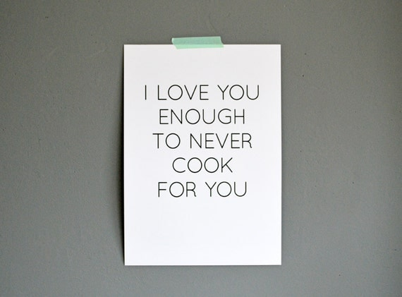 I Love You Enough Quotes : love you enough to never cook for you quote print