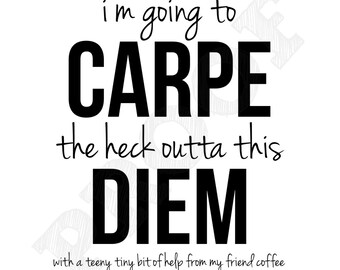 11x14 I'm Going to Carpe the Hack Outta this Diem with a Teeny Tiny Bit of Help from my Friend Coffee Printable Wall Art