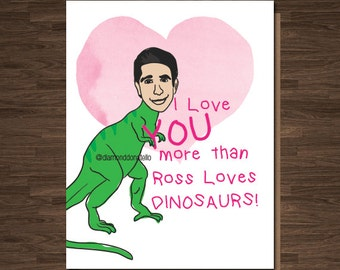 Friends TV show Card, Ross Geller, Valentine, Anniversary, I love you more than ross loves dinosaurs, funny card for her, love card