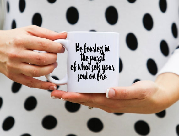 Be fearless in the pursuit of what sets your soul on fire | Message Mugs | 11 oz.