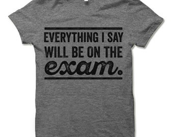Funny Teacher T-Shirt. Everything I Say Will Be On the Exam. College Professor Shirt. Teacher Gift.