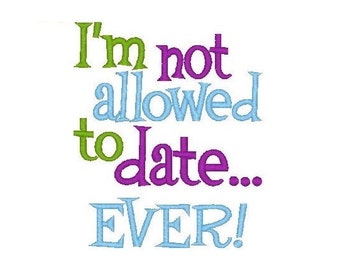 I'm Not Allowed to Date Ever Embroidery Design -INSTANT DOWNLOAD-