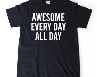 Awesome Every Day All Day T-shirt Funny Hilarious Gift Idea Tee Shirt