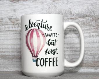 Adventure Awaits but First Coffee - 11oz or 15oz Coffee Mug - Hot Air Balloon Mug - Uplifting Mug  - Motivational Mug - Positive Message Mug