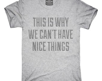 This Is Why We Can't Have Nice Things T-Shirt, Hoodie, Tank Top, Gifts