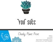 Quirky Cheeky Plant Prints, Digital Download, You Succ