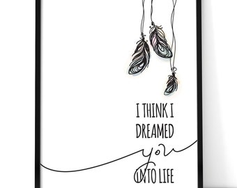 Dreamed You Into Life Print
